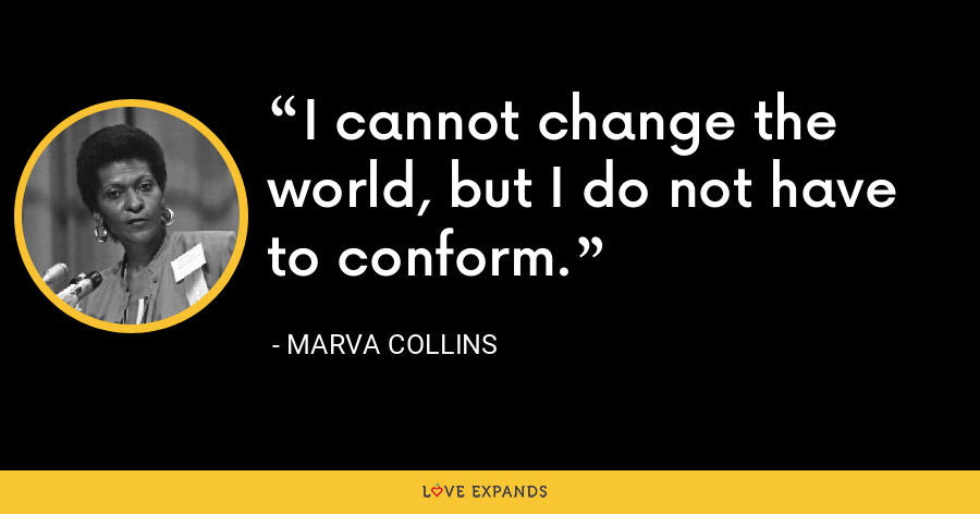 I cannot change the world, but I do not have to conform. - Marva Collins