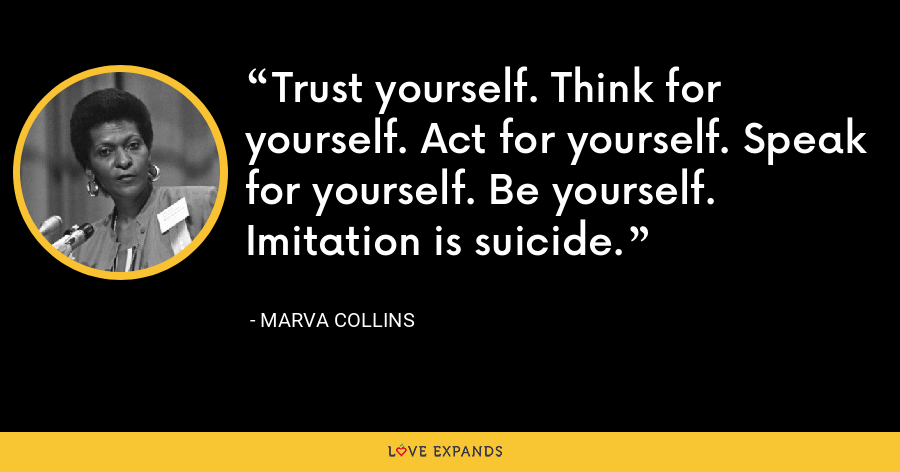 Trust yourself. Think for yourself. Act for yourself. Speak for yourself. Be yourself. Imitation is suicide. - Marva Collins