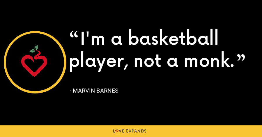 I'm a basketball player, not a monk. - Marvin Barnes