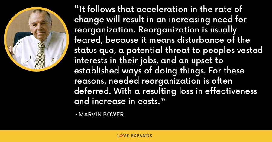It follows that acceleration in the rate of change will result in an increasing need for reorganization. Reorganization is usually feared, because it means disturbance of the status quo, a potential threat to peoples vested interests in their jobs, and an upset to established ways of doing things. For these reasons, needed reorganization is often deferred. With a resulting loss in effectiveness and increase in costs. - Marvin Bower