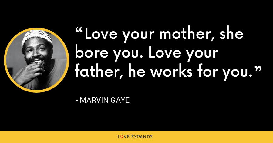 Love your mother, she bore you. Love your father, he works for you. - Marvin Gaye