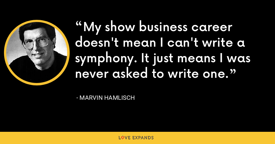 My show business career doesn't mean I can't write a symphony. It just means I was never asked to write one. - Marvin Hamlisch