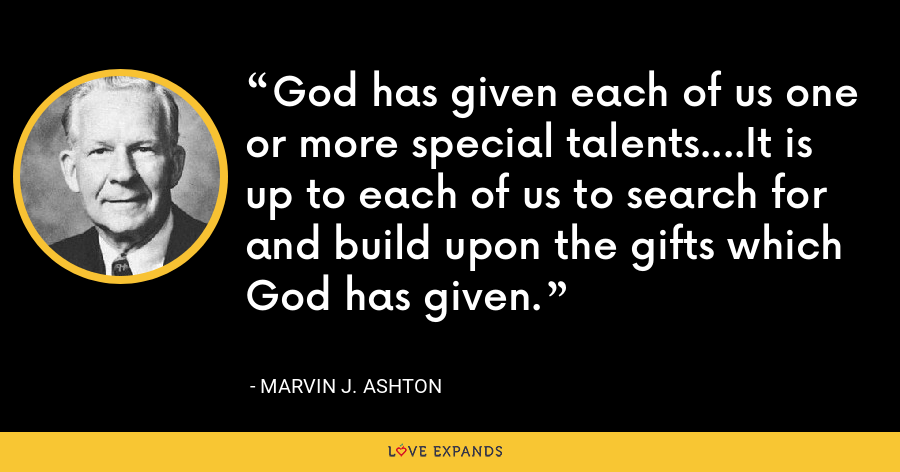 God has given each of us one or more special talents....It is up to each of us to search for and build upon the gifts which God has given. - Marvin J. Ashton