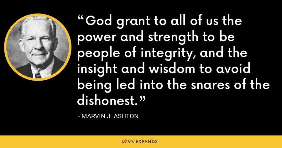 God grant to all of us the power and strength to be people of integrity, and the insight and wisdom to avoid being led into the snares of the dishonest. - Marvin J. Ashton