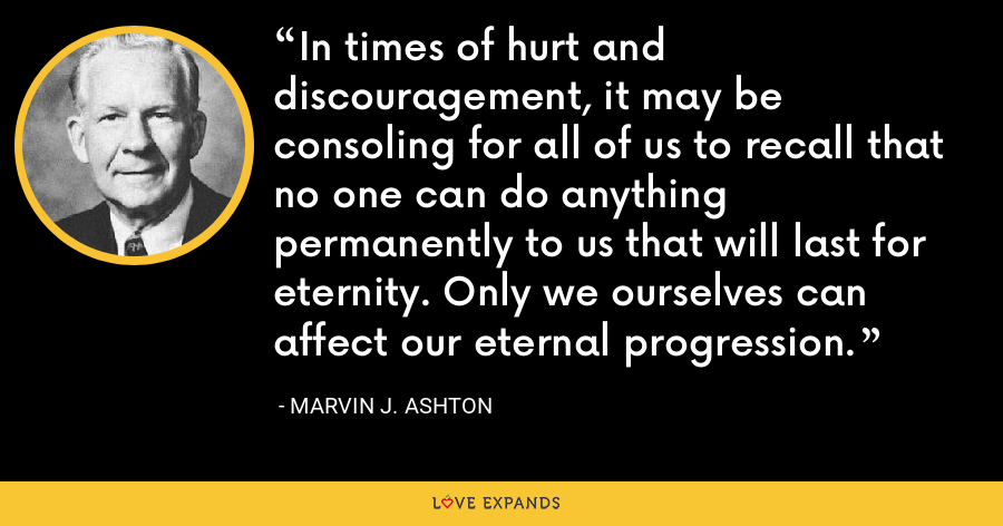 In times of hurt and discouragement, it may be consoling for all of us to recall that no one can do anything permanently to us that will last for eternity. Only we ourselves can affect our eternal progression. - Marvin J. Ashton