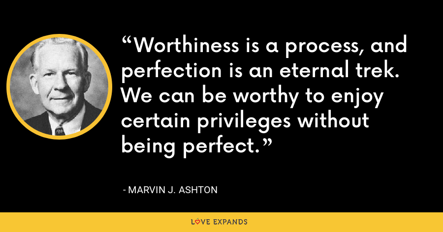 Worthiness is a process, and perfection is an eternal trek. We can be worthy to enjoy certain privileges without being perfect. - Marvin J. Ashton