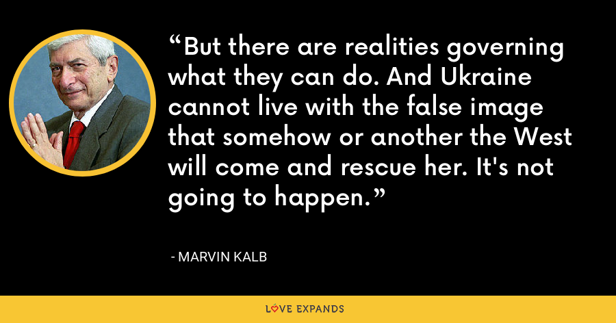 But there are realities governing what they can do. And Ukraine cannot live with the false image that somehow or another the West will come and rescue her. It's not going to happen. - Marvin Kalb