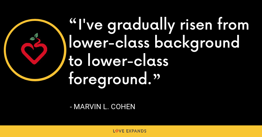 I've gradually risen from lower-class background to lower-class foreground. - Marvin L. Cohen