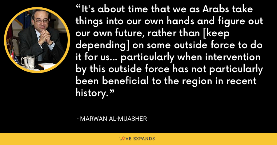 It's about time that we as Arabs take things into our own hands and figure out our own future, rather than [keep depending] on some outside force to do it for us... particularly when intervention by this outside force has not particularly been beneficial to the region in recent history. - Marwan al-Muasher