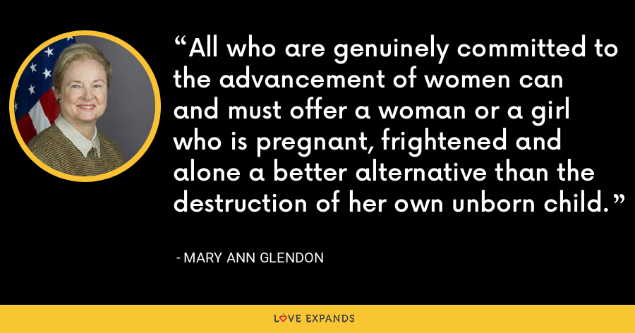 All who are genuinely committed to the advancement of women can and must offer a woman or a girl who is pregnant, frightened and alone a better alternative than the destruction of her own unborn child. - Mary Ann Glendon