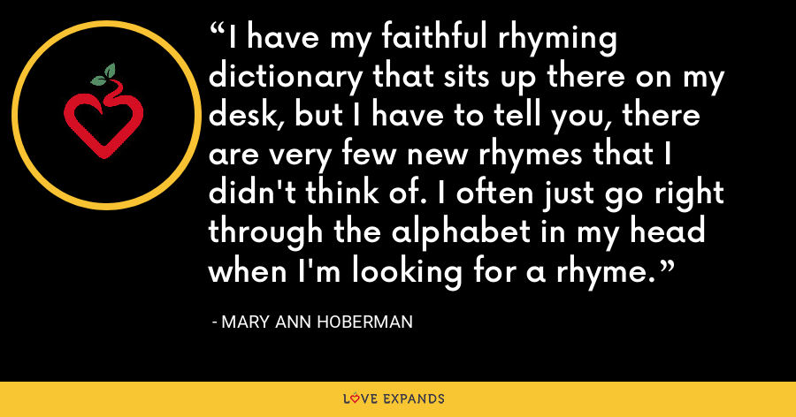 I have my faithful rhyming dictionary that sits up there on my desk, but I have to tell you, there are very few new rhymes that I didn't think of. I often just go right through the alphabet in my head when I'm looking for a rhyme. - Mary Ann Hoberman