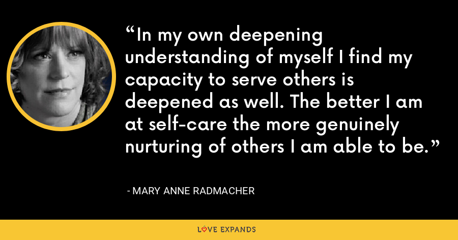 In my own deepening understanding of myself I find my capacity to serve others is deepened as well. The better I am at self-care the more genuinely nurturing of others I am able to be. - Mary Anne Radmacher