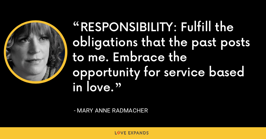 RESPONSIBILITY: Fulfill the obligations that the past posts to me. Embrace the opportunity for service based in love. - Mary Anne Radmacher