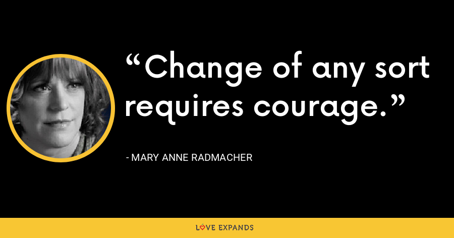 Change of any sort requires courage. - Mary Anne Radmacher