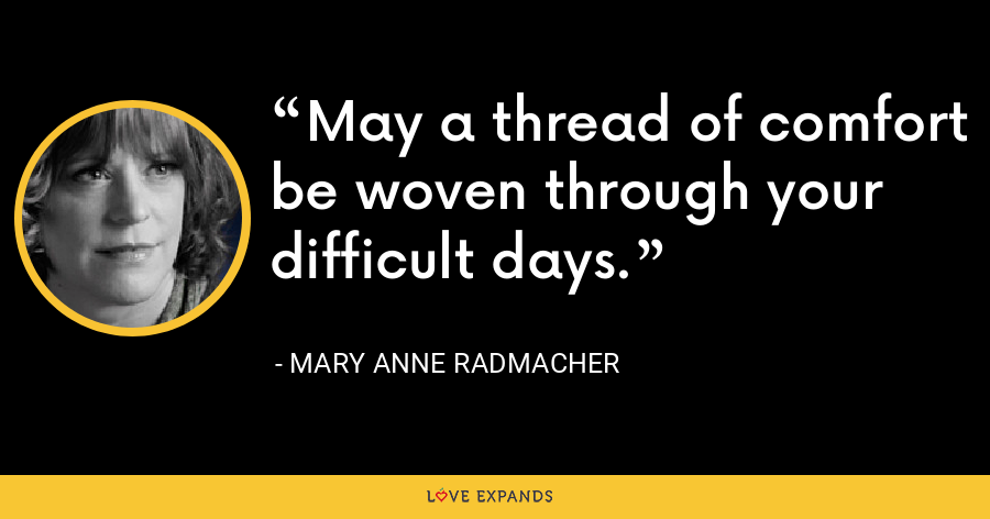 May a thread of comfort be woven through your difficult days. - Mary Anne Radmacher