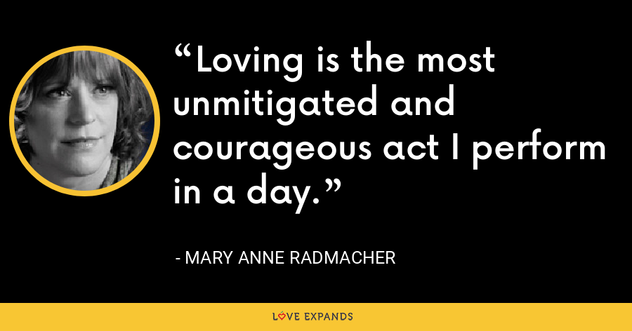 Loving is the most unmitigated and courageous act I perform in a day. - Mary Anne Radmacher