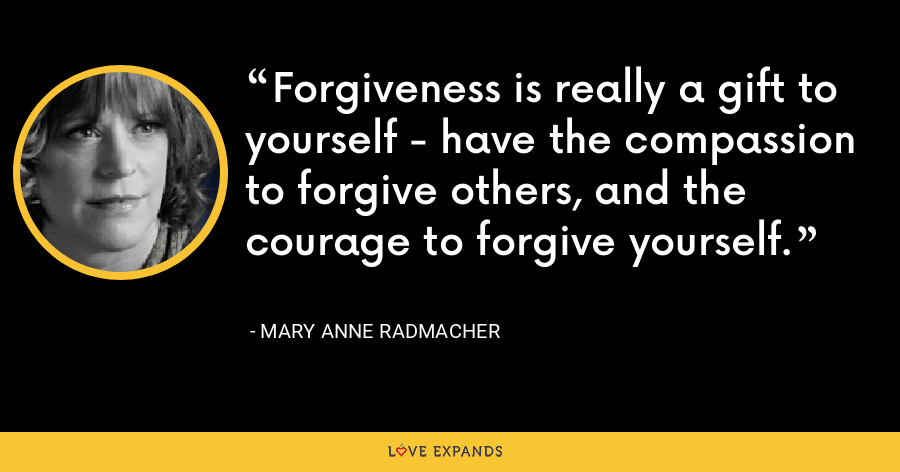 Forgiveness is really a gift to yourself - have the compassion to forgive others, and the courage to forgive yourself. - Mary Anne Radmacher