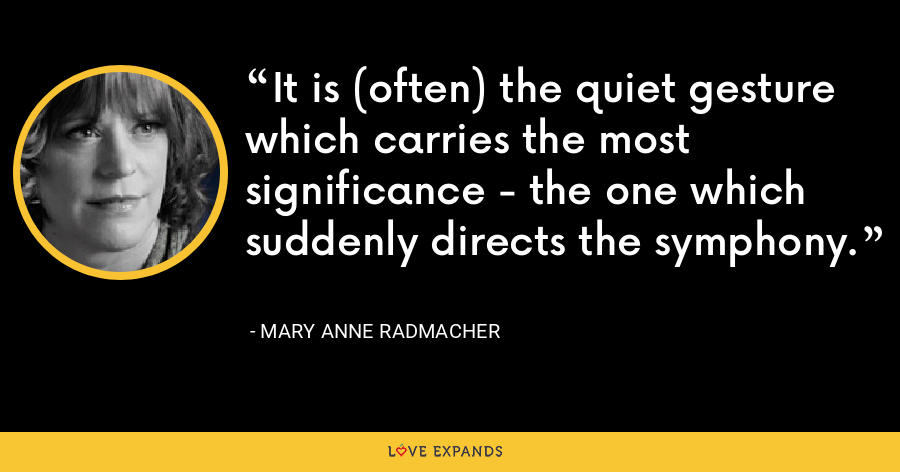 It is (often) the quiet gesture which carries the most significance - the one which suddenly directs the symphony. - Mary Anne Radmacher