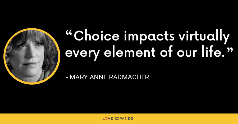 Choice impacts virtually every element of our life. - Mary Anne Radmacher
