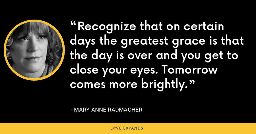 Recognize that on certain days the greatest grace is that the day is over and you get to close your eyes. Tomorrow comes more brightly. - Mary Anne Radmacher