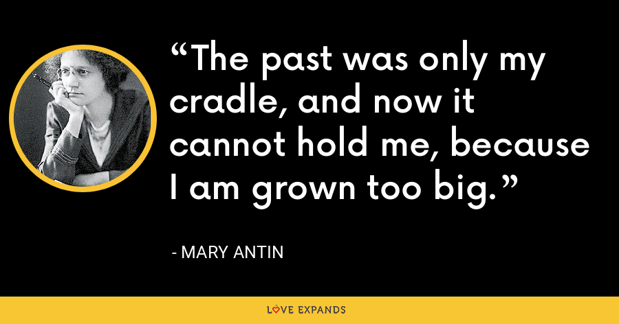The past was only my cradle, and now it cannot hold me, because I am grown too big. - Mary Antin