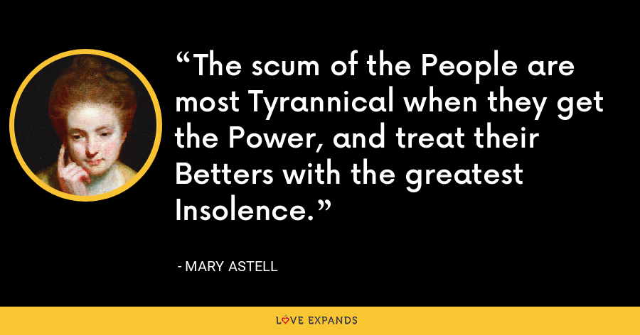 The scum of the People are most Tyrannical when they get the Power, and treat their Betters with the greatest Insolence. - Mary Astell