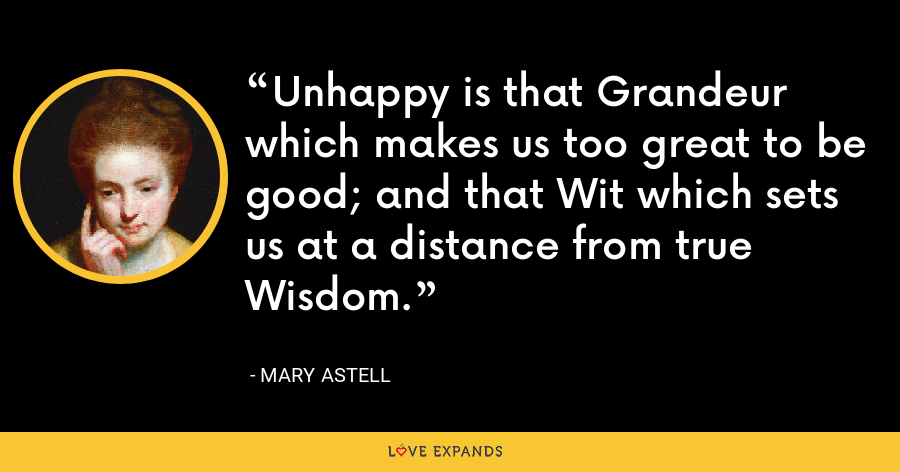 Unhappy is that Grandeur which makes us too great to be good; and that Wit which sets us at a distance from true Wisdom. - Mary Astell