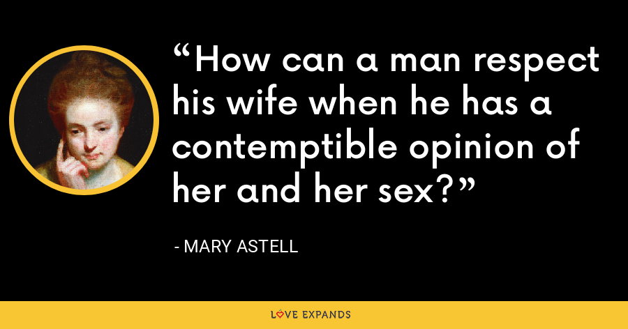How can a man respect his wife when he has a contemptible opinion of her and her sex? - Mary Astell