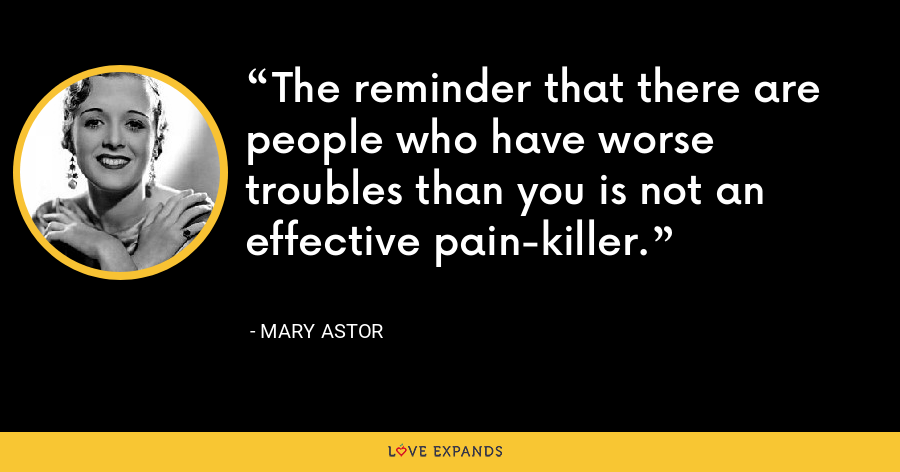 The reminder that there are people who have worse troubles than you is not an effective pain-killer. - Mary Astor
