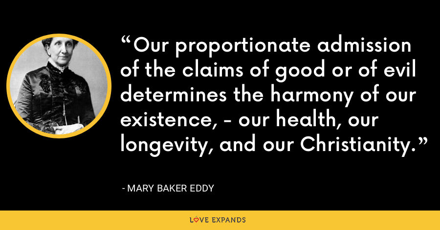 Our proportionate admission of the claims of good or of evil determines the harmony of our existence, - our health, our longevity, and our Christianity. - Mary Baker Eddy