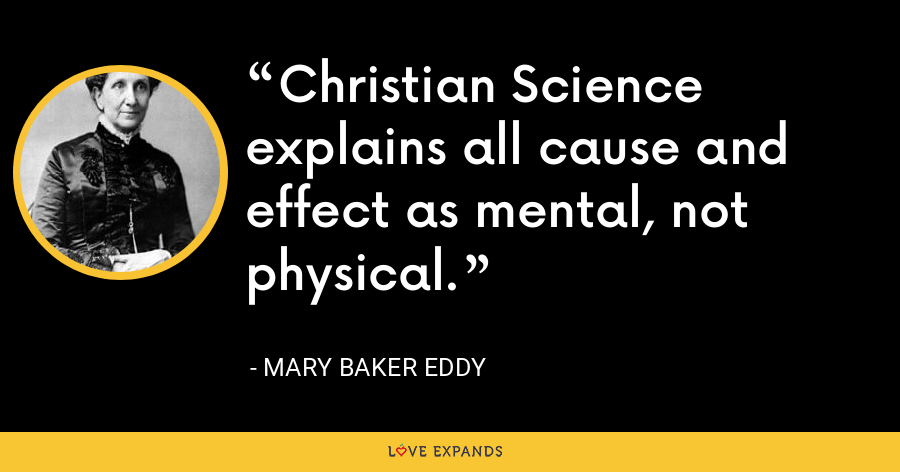 Christian Science explains all cause and effect as mental, not physical. - Mary Baker Eddy