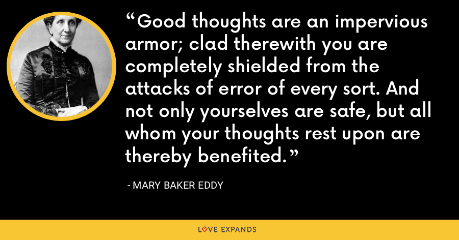 Good thoughts are an impervious armor; clad therewith you are completely shielded from the attacks of error of every sort. And not only yourselves are safe, but all whom your thoughts rest upon are thereby benefited. - Mary Baker Eddy