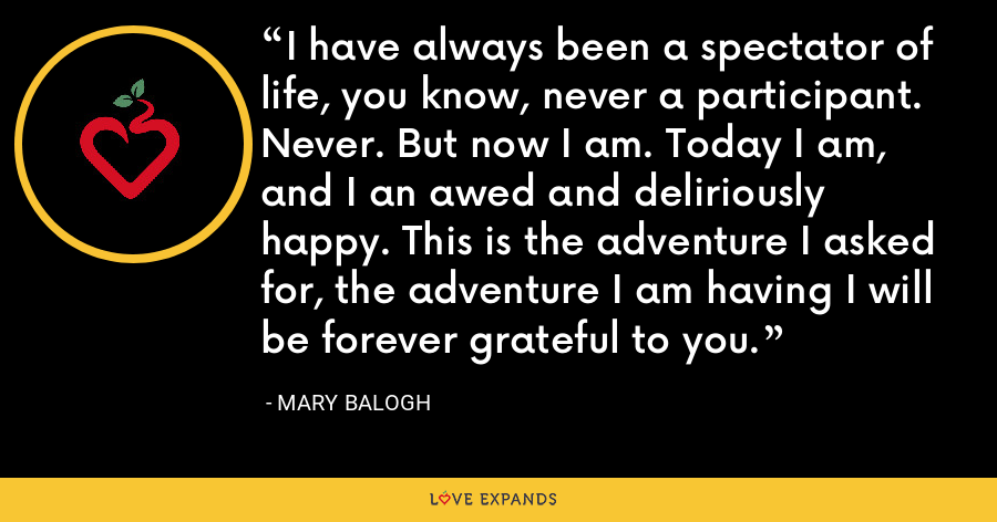 I have always been a spectator of life, you know, never a participant. Never. But now I am. Today I am, and I an awed and deliriously happy. This is the adventure I asked for, the adventure I am having I will be forever grateful to you. - Mary Balogh