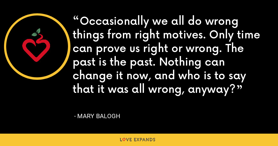 Occasionally we all do wrong things from right motives. Only time can prove us right or wrong. The past is the past. Nothing can change it now, and who is to say that it was all wrong, anyway? - Mary Balogh