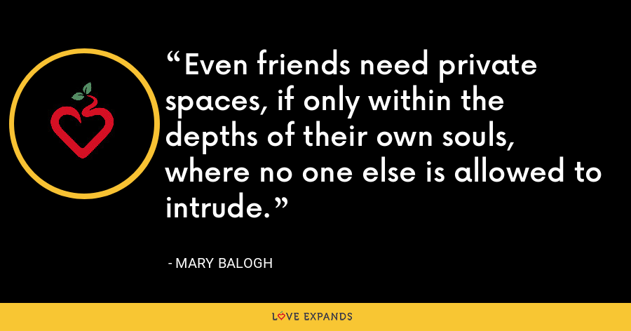 Even friends need private spaces, if only within the depths of their own souls, where no one else is allowed to intrude. - Mary Balogh