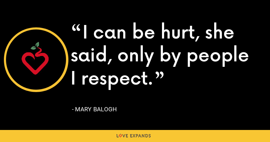 I can be hurt, she said, only by people I respect. - Mary Balogh