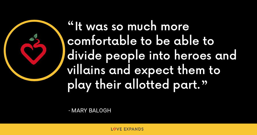 It was so much more comfortable to be able to divide people into heroes and villains and expect them to play their allotted part. - Mary Balogh