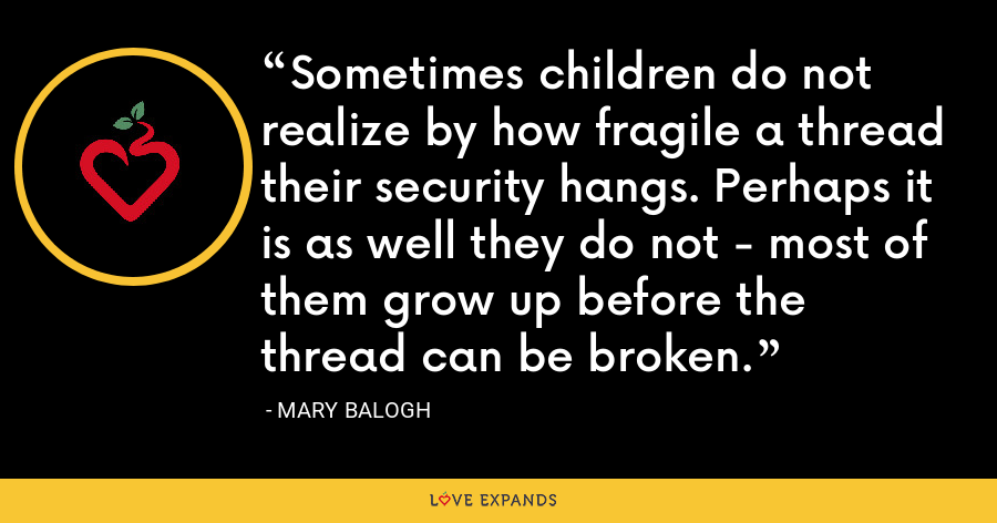 Sometimes children do not realize by how fragile a thread their security hangs. Perhaps it is as well they do not - most of them grow up before the thread can be broken. - Mary Balogh