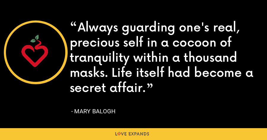 Always guarding one's real, precious self in a cocoon of tranquility within a thousand masks. Life itself had become a secret affair. - Mary Balogh