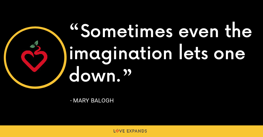 Sometimes even the imagination lets one down. - Mary Balogh