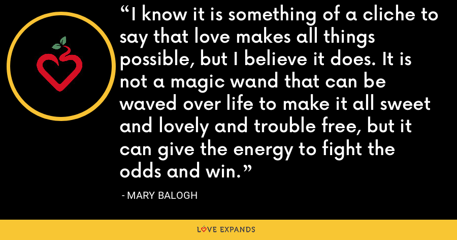 I know it is something of a cliche to say that love makes all things possible, but I believe it does. It is not a magic wand that can be waved over life to make it all sweet and lovely and trouble free, but it can give the energy to fight the odds and win. - Mary Balogh