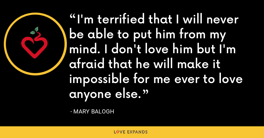 I'm terrified that I will never be able to put him from my mind. I don't love him but I'm afraid that he will make it impossible for me ever to love anyone else. - Mary Balogh