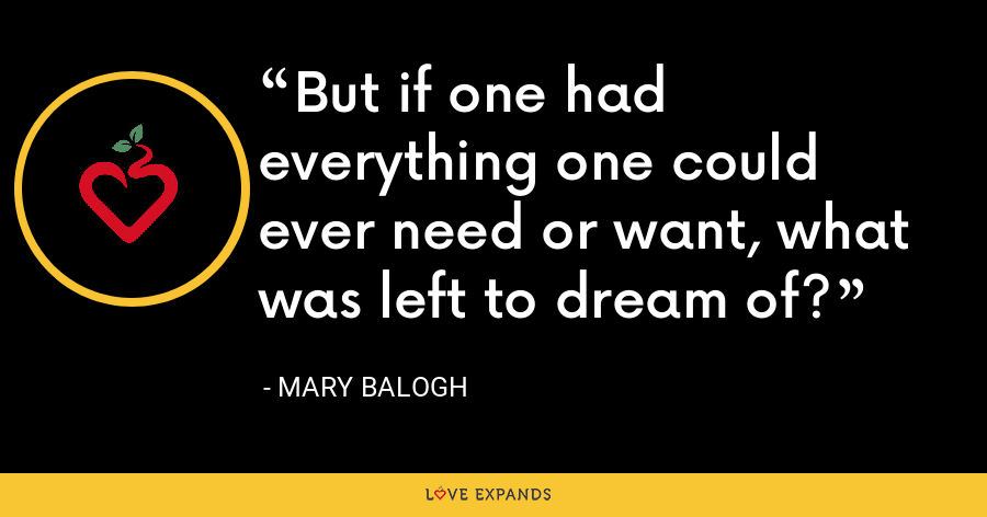 But if one had everything one could ever need or want, what was left to dream of? - Mary Balogh