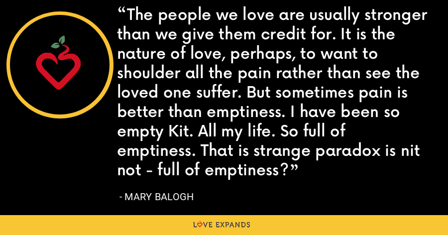 The people we love are usually stronger than we give them credit for. It is the nature of love, perhaps, to want to shoulder all the pain rather than see the loved one suffer. But sometimes pain is better than emptiness. I have been so empty Kit. All my life. So full of emptiness. That is strange paradox is nit not - full of emptiness? - Mary Balogh