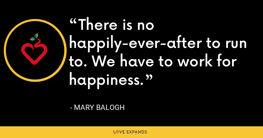 There is no happily-ever-after to run to. We have to work for happiness. - Mary Balogh
