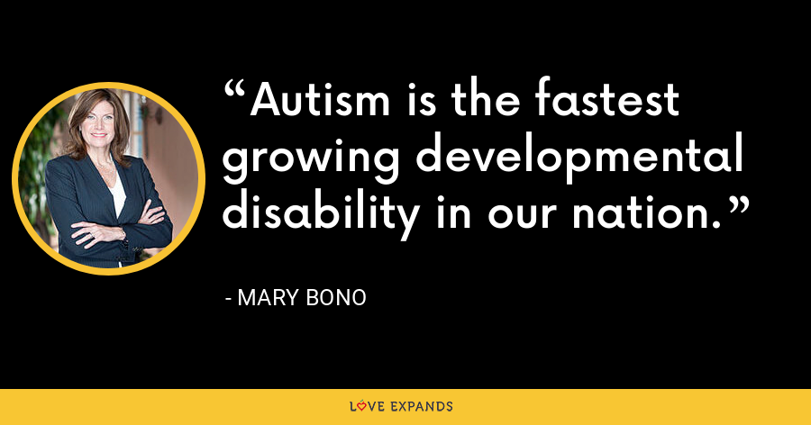 Autism is the fastest growing developmental disability in our nation. - Mary Bono