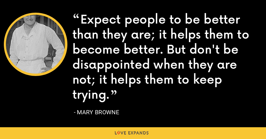 Expect people to be better than they are; it helps them to become better. But don't be disappointed when they are not; it helps them to keep trying. - Mary Browne