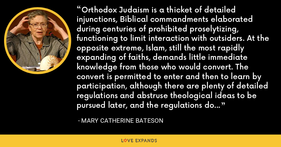 Orthodox Judaism is a thicket of detailed injunctions, Biblical commandments elaborated during centuries of prohibited proselytizing, functioning to limit interaction with outsiders. At the opposite extreme, Islam, still the most rapidly expanding of faiths, demands little immediate knowledge from those who would convert. The convert is permitted to enter and then to learn by participation, although there are plenty of detailed regulations and abstruse theological ideas to be pursued later, and the regulations do effectively separate believers from nonbelievers. - Mary Catherine Bateson