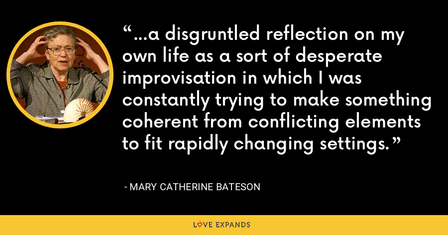 ...a disgruntled reflection on my own life as a sort of desperate improvisation in which I was constantly trying to make something coherent from conflicting elements to fit rapidly changing settings. - Mary Catherine Bateson