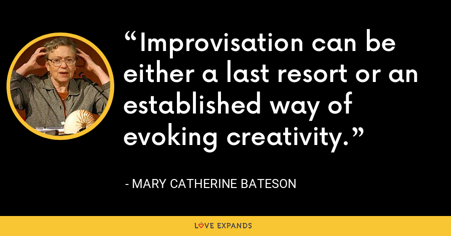 Improvisation can be either a last resort or an established way of evoking creativity. - Mary Catherine Bateson